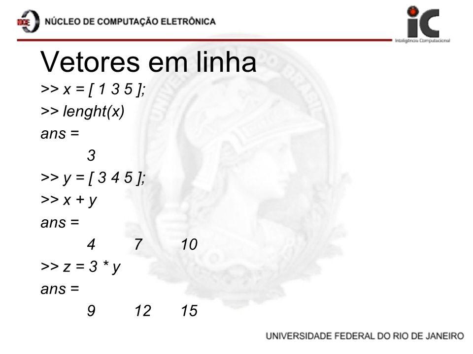 Vetores em linha >> x = [ 1 3 5 ]; >> lenght(x) ans = 3